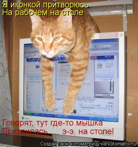 Котоматрица: Я иконкой притворюсь На рабочем на столе Говорят, тут где-то мышка Притаилась..... э-э, на столе!