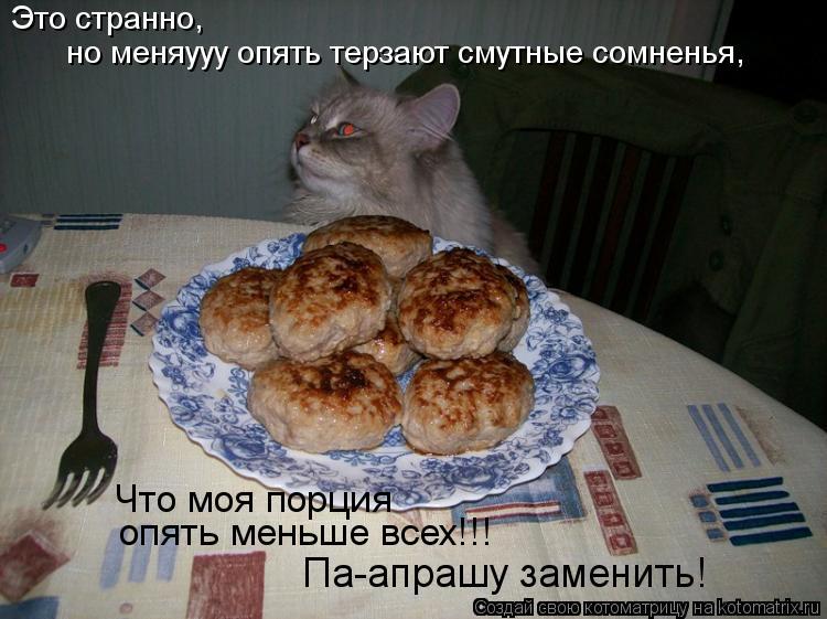 Котоматрица: Это странно, Что моя порция опять меньше всех!!! Па-апрашу заменить! но меняууу опять терзают смутные сомненья,