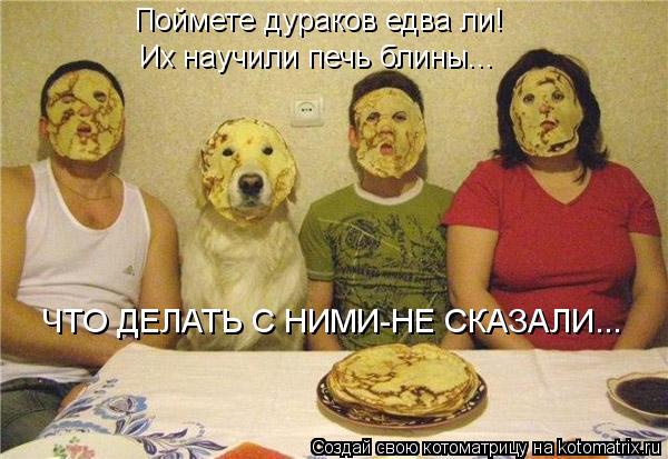 Котоматрица: Поймете дураков едва ли! Их научили печь блины... ЧТО ДЕЛАТЬ С НИМИ-НЕ СКАЗАЛИ...