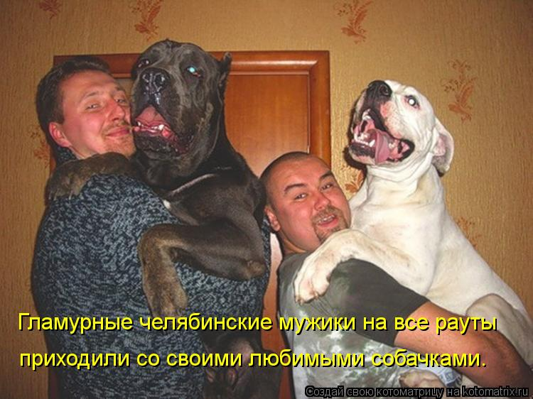 Котоматрица - Гламурные челябинские мужики на все рауты приходили со своими любимым