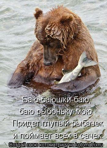Котоматрица: Баю-баюшки-баю,    баю рыбоньку мою  Придет глупый рыбачек и поймает всех в сачек.