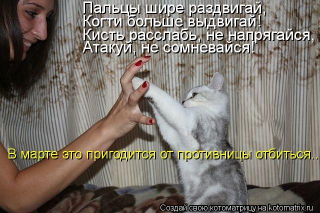 Котоматрица: Пальцы шире раздвигай, Когти больше выдвигай! Кисть расслабь, не напрягайся, Атакуй, не сомневайся! В марте это пригодится от противницы отб