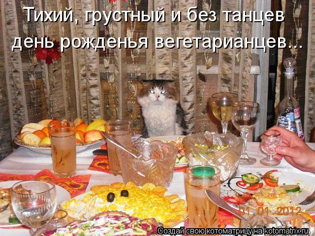 Котоматрица: Тихий, грустный и без танцев день рожденья вегетарианцев...