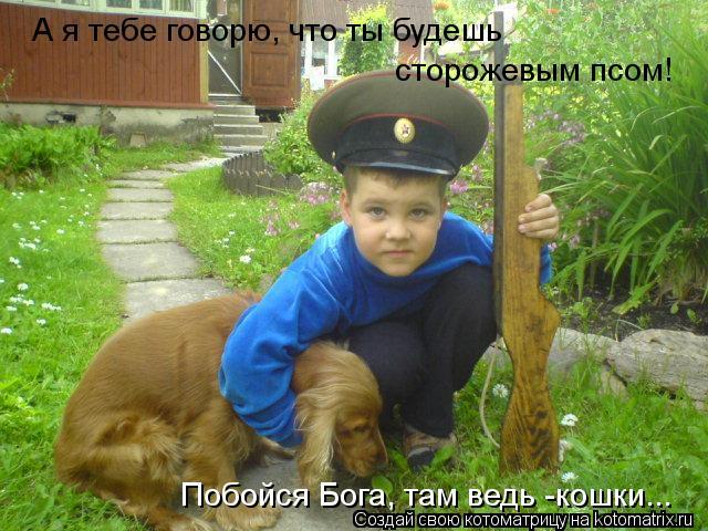 Котоматрица: А я тебе говорю, что ты будешь  сторожевым псом!  Побойся Бога, там ведь -кошки...