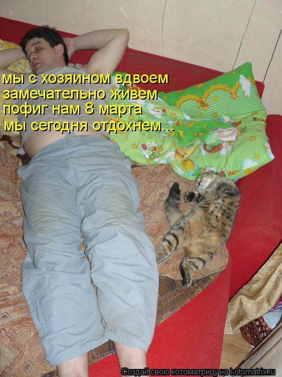 Котоматрица: мы с хозяином вдвоем замечательно живем пофиг нам 8 марта мы сегодня отдохнем...