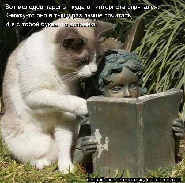 Котоматрица: Вот молодец парень - куда от интернета спрятался. Книжку-то оно в тыщу раз лучше почитать. И я с тобой буквы-то вспомню.
