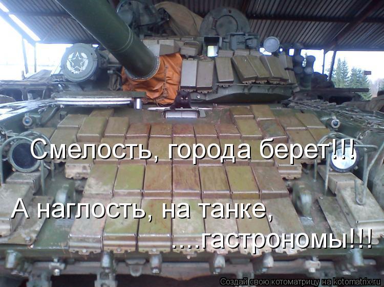 Котоматрица: А наглость, на танке, ....гастрономы!!! Смелость, города берет!!!