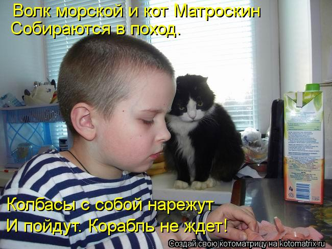 Котоматрица: Волк морской и кот Матроскин Собираются в поход. Колбасы с собой нарежут И пойдут. Корабль не ждет!