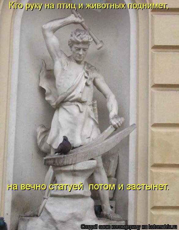 Котоматрица: Кто руку на птиц и животных поднимет,  на вечно статуей  потом и застынет.