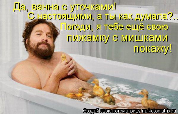 Котоматрица: Да, ванна с уточками! С настоящими, а ты как думала?.. Погоди, я тебе ещё свою пижамку с мишками  покажу!