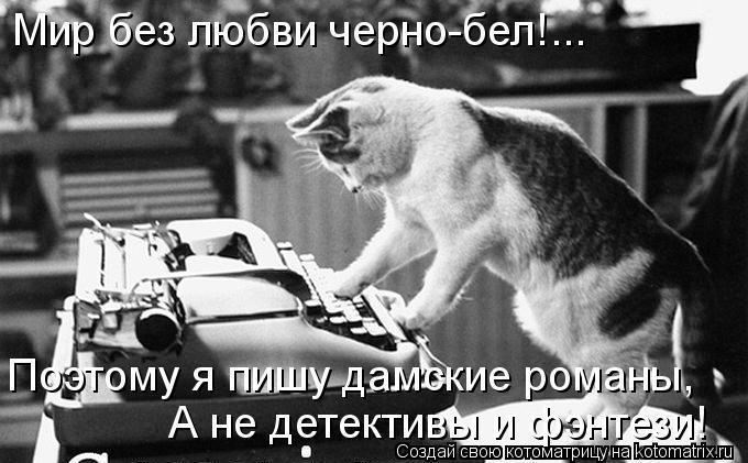 Котоматрица: Мир без любви черно-бел!... Поэтому я пишу дамские романы, А не детективы и фэнтези!