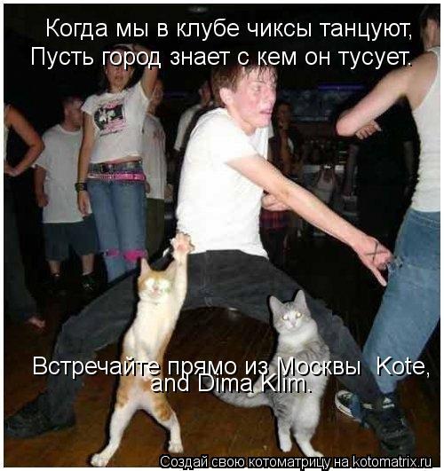 Котоматрица: Когда мы в клубе чиксы танцуют, Пусть город знает с кем он тусует. Встречайте прямо из Москвы  Kote, and Dima Klim.