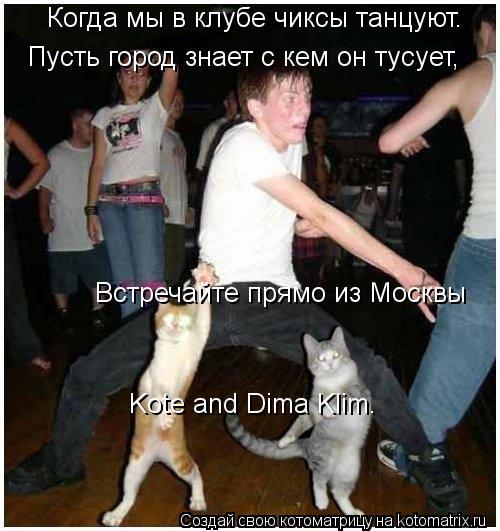 Котоматрица: Когда мы в клубе чиксы танцуют. Пусть город знает с кем он тусует, Kote and Dima Klim.  Встречайте прямо из Москвы