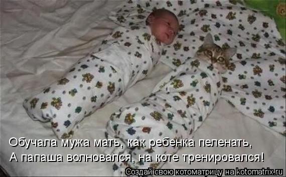 Котоматрица: Обучала мужа мать, как ребенка пеленать, А папаша волновался, на коте тренировался!