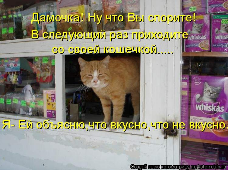 Котоматрица: Дамочка! Ну что Вы спорите! В следующий раз приходите  со своей кошечкой..... Я- Ей объясню,что вкусно,что не вкусно..