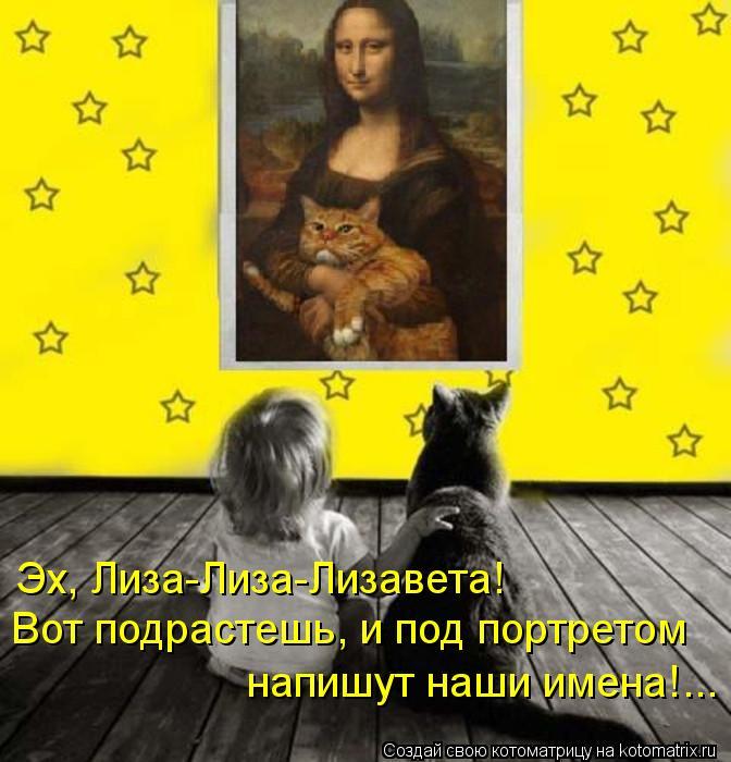 Котоматрица: Эх, Лиза-Лиза-Лизавета! Вот подрастешь, и под портретом напишут наши имена!...