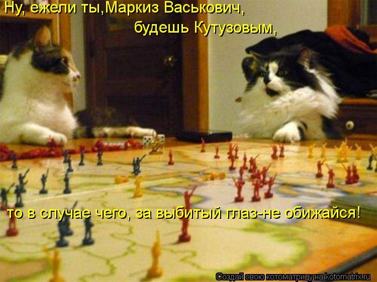 Котоматрица - Ну, ежели ты,Маркиз Васькович, будешь Кутузовым, то в случае чего, за