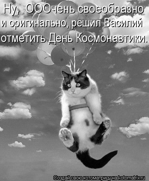 Котоматрица: Ну,  ОООчень своеобразно  и оригинально, решил Василий  отметить День Космонавтики...