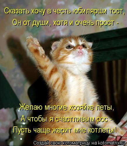 Котоматрица: Сказать хочу в честь юбилярши тост, Он от души, хотя и очень прост - Желаю многие хозяйке леты, А чтобы я счастливым рос - Пусть чаще жарит мне