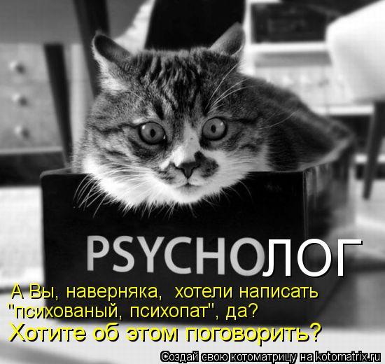 """Котоматрица: ЛОГ А Вы, наверняка,  хотели написать  """"психованый, психопат"""", да? Хотите об этом поговорить?"""
