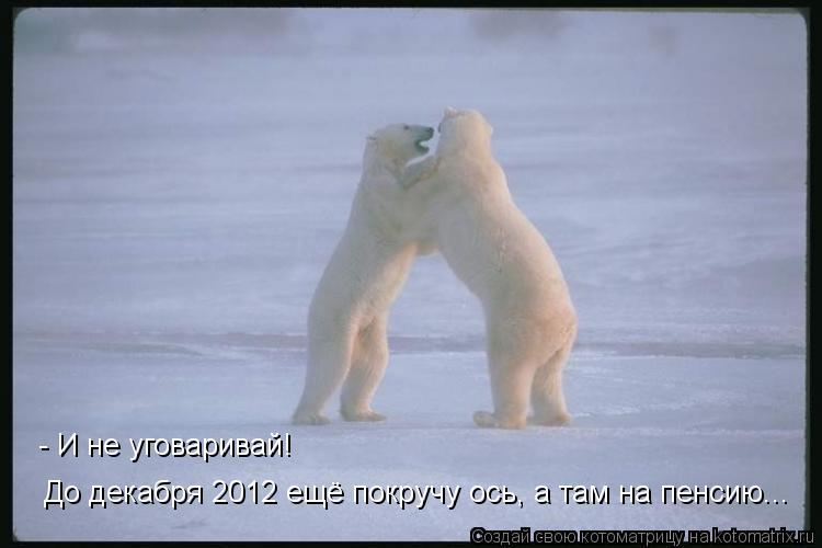 Котоматрица: - И не уговаривай! До декабря 2012 ещё покручу ось, а там на пенсию...