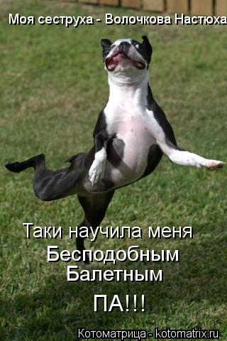 Котоматрица: Моя сеструха - Волочкова Настюха Таки научила меня Бесподобным Балетным ПА!!!