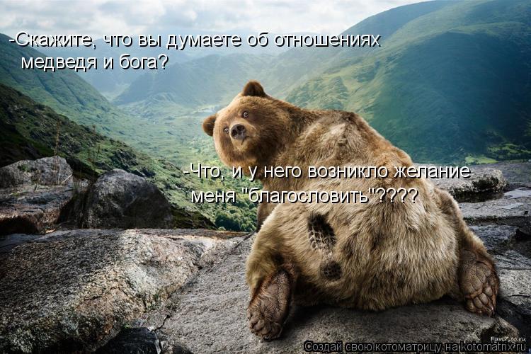 """Котоматрица: -Скажите, что вы думаете об отношениях  медведя и бога? -Что, и у него возникло желание меня """"благословить""""????"""