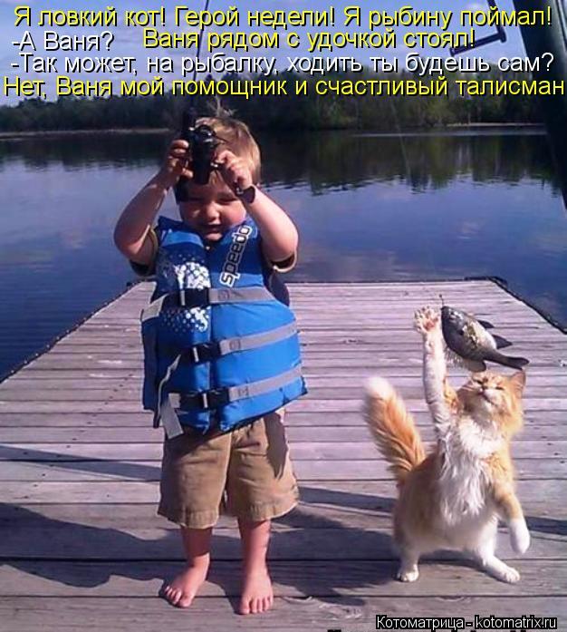 Котоматрица: Я ловкий кот! Герой недели! Я рыбину поймал! -А Ваня?     Ваня рядом с удочкой стоял! -Так может, на рыбалку, ходить ты будешь сам? Нет, Ваня мой по
