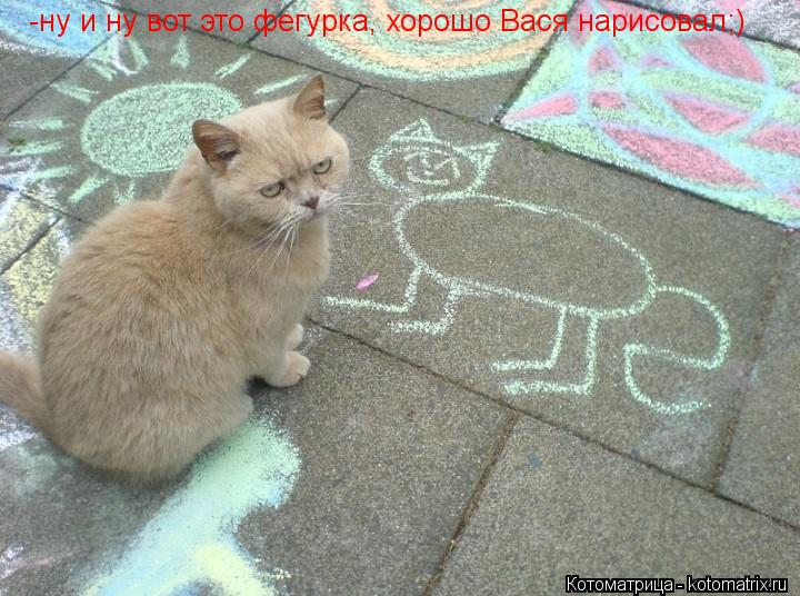 Котоматрица: -ну и ну вот это фегурка, хорошо Вася нарисовал;)