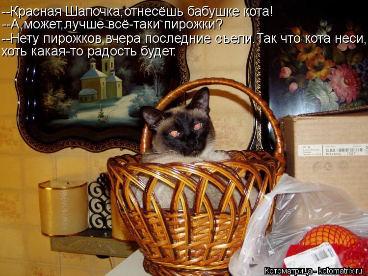 Котоматрица: --Красная Шапочка,отнесёшь бабушке кота! --А,может,лучше всё-таки пирожки? --Нету пирожков,вчера последние съели.Так что кота неси, хоть какая-