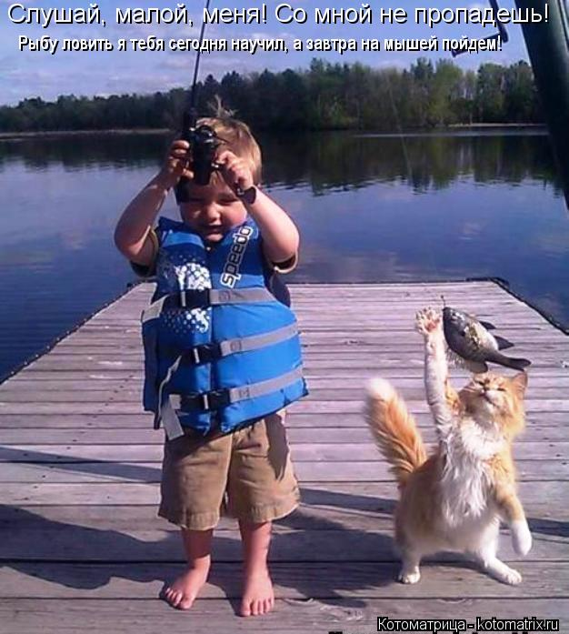 Котоматрица: Слушай, малой, меня! Со мной не пропадешь! Рыбу ловить я тебя сегодня научил, а завтра на мышей пойдем!