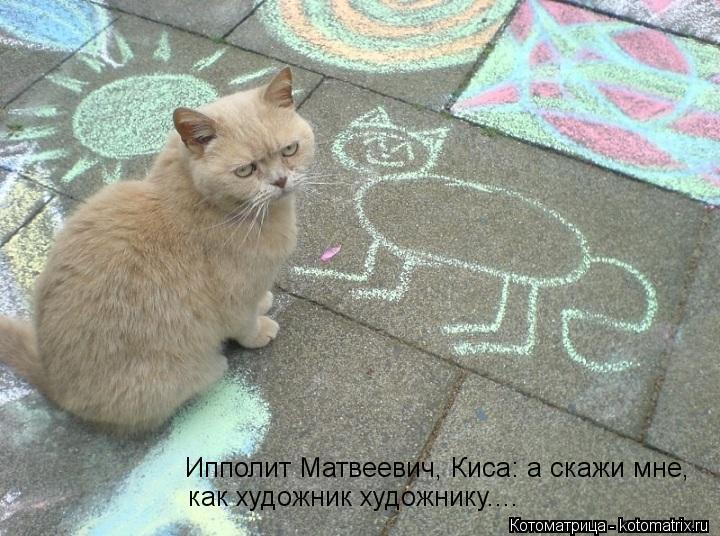 Котоматрица: как художник художнику.... Ипполит Матвеевич, Киса: а скажи мне,