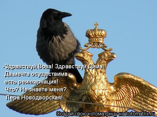 Котоматрица: -Здравствуй,Вова! Здравствуй,Дима! Да,мечта осуществима - есть реинкарнация! Что? Не знаете меня? Лера Новодворская!