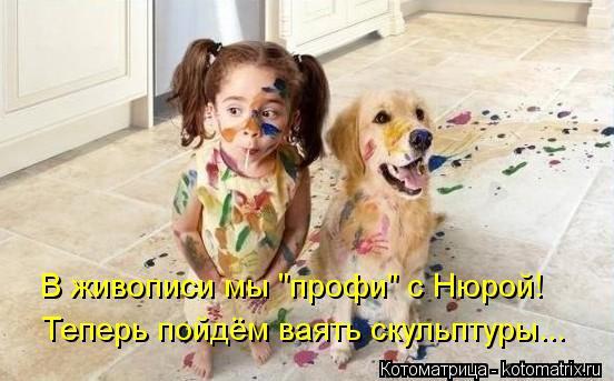 """Котоматрица: В живописи мы """"профи"""" с Нюрой! Теперь пойдём ваять скульптуры..."""