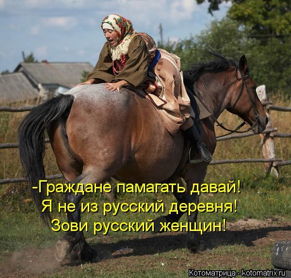 Котоматрица: -Граждане памагать давай! Я не из русский деревня! Зови русский женщин!