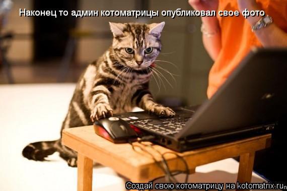 Котоматрица: Наконец то админ котоматрицы опубликовал свое фото