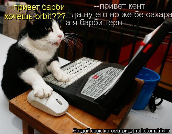 Котоматрица: привет барби --привет кент да ну его но же бе сахара хочешь orbit??? а я барби гёрл...................