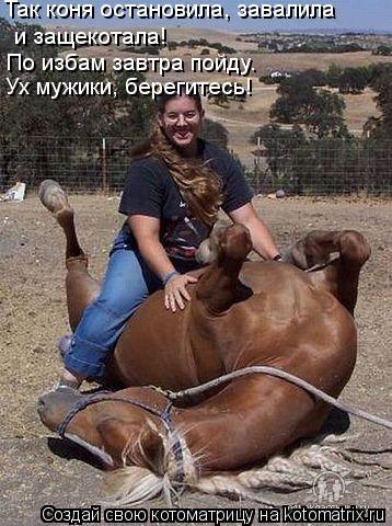 Котоматрица: Так коня остановила, завалила  и защекотала! По избам завтра пойду. Ух мужики, берегитесь!