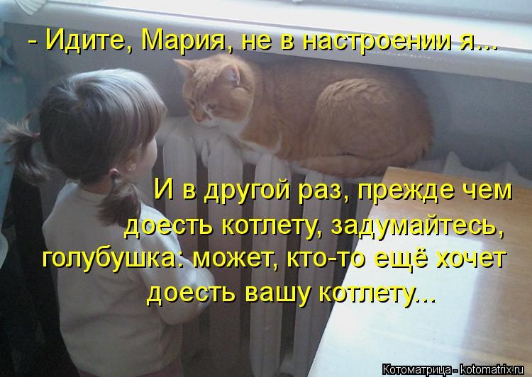 Котоматрица: - Идите, Мария, не в настроении я... И в другой раз, прежде чем  доесть котлету, задумайтесь, голубушка: может, кто-то ещё хочет доесть вашу котл