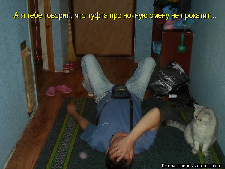 Котоматрица: -А я тебе говорил, что туфта про ночную смену не прокатит...