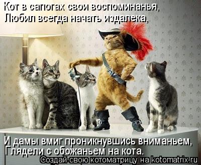 Котоматрица: Кот в сапогах свои воспоминанья,   Любил всегда начать издалека, И дамы вмиг проникнувшись вниманьем, Глядели с обожаньем на кота.