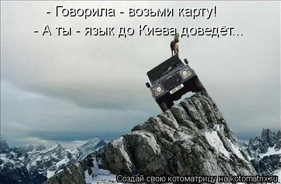 Котоматрица: - Говорила - возьми карту! - А ты - язык до Киева доведёт...