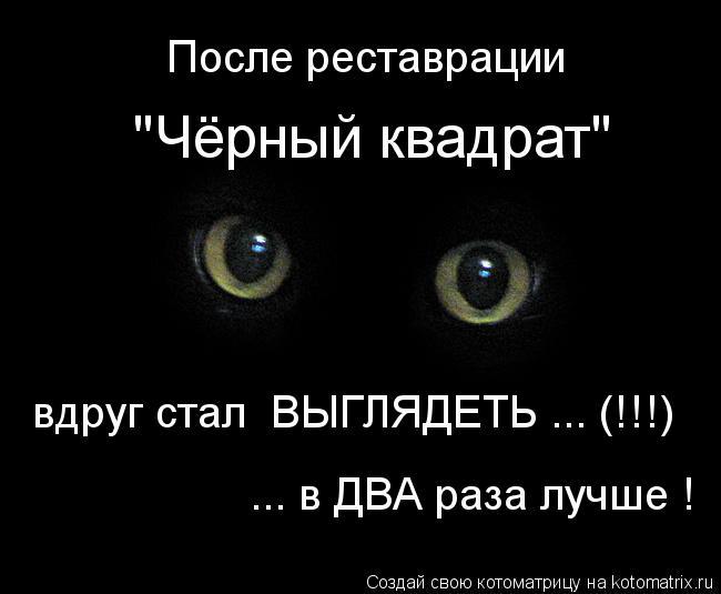 """Котоматрица: """"Чёрный квадрат""""  После реставрации   вдруг стал  ВЫГЛЯДЕТЬ ... (!!!) ... в ДВА раза лучше !"""