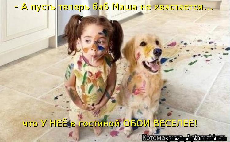 Котоматрица: - А пусть теперь баб Маша не хвастается...  что У НЕЁ в гостиной ОБОИ ВЕСЕЛЕЕ!