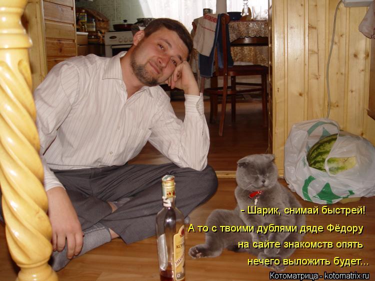 Котоматрица: - Шарик, снимай быстрей! А то с твоими дублями дяде Фёдору  нечего выложить будет...  на сайте знакомств опять