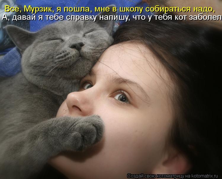 Котоматрица: Все, Мурзик, я пошла, мне в школу собираться надо, А, давай я тебе справку напишу, что у тебя кот заболел