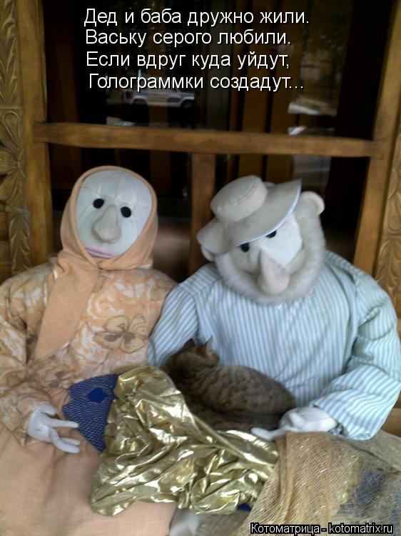 Котоматрица: Дед и баба дружно жили. Ваську серого любили. Если вдруг куда уйдут, Голограммки создадут...