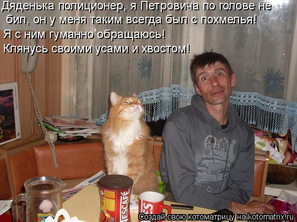 Котоматрица: Дяденька полиционер, я Петровича по голове не  бил, он у меня таким всегда был с похмелья! Я с ним гуманно обращаюсь! Клянусь своими усами и х