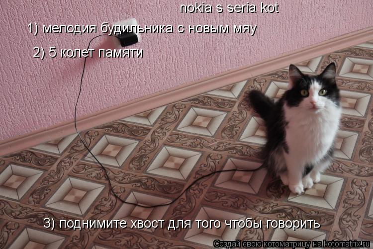 Котоматрица: nokia s seria kot   1) мелодия будильника с новым мяу 1) мелодия будильника с новым мяу 2) 5 колет памяти 3) поднимите хвост для того чтобы говорить