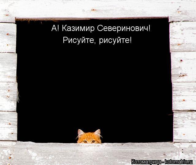 Котоматрица: А! Казимир Северинович! Рисуйте, рисуйте!